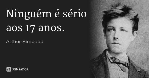 Ninguém é sério aos 17 anos.... Frase de Arthur Rimbaud.