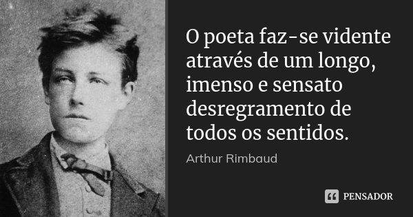 O poeta faz-se vidente através de um longo, imenso e sensato desregramento de todos os sentidos.... Frase de Arthur Rimbaud.