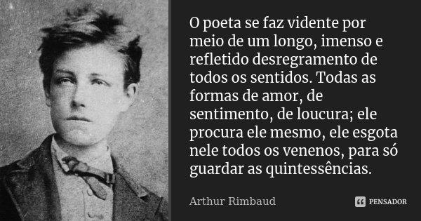 O poeta se faz vidente por meio de um longo, imenso e refletido desregramento de todos os sentidos. Todas as formas de amor, de sentimento, de loucura; ele proc... Frase de Arthur Rimbaud.