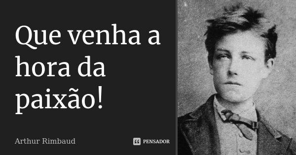 Que venha a hora da paixão!... Frase de Arthur Rimbaud.