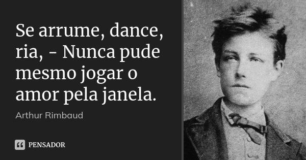 Se arrume, dance, ria, - Nunca pude mesmo jogar o amor pela janela.... Frase de Arthur Rimbaud.