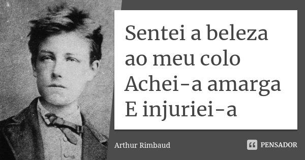 Sentei a beleza ao meu colo Achei-a amarga E injuriei-a... Frase de Arthur Rimbaud.