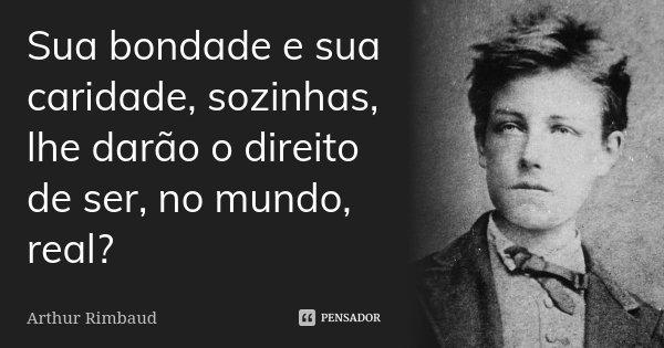 Sua bondade e sua caridade, sozinhas, lhe darão o direito de ser, no mundo, real?... Frase de Arthur Rimbaud.