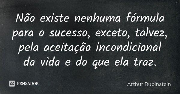 Não existe nenhuma fórmula para o sucesso, exceto, talvez, pela aceitação incondicional da vida e do que ela traz.... Frase de Arthur Rubinstein.