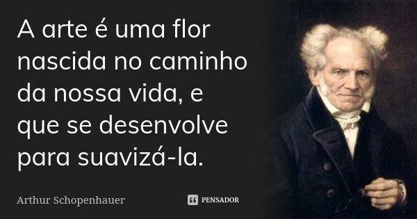 A arte é uma flor nascida no caminho da nossa vida, e que se desenvolve para suavizá-la.... Frase de Arthur Schopenhauer.