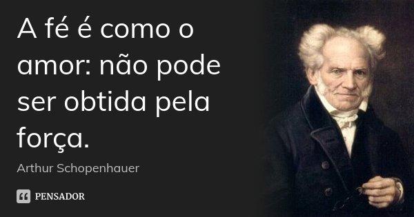 A fé é como o amor: não pode ser obtida pela força.... Frase de Arthur Schopenhauer.