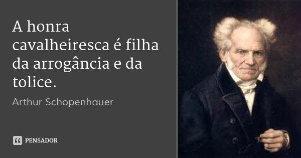 A honra cavalheiresca é filha da arrogância e da tolice.... Frase de Arthur Schopenhauer.