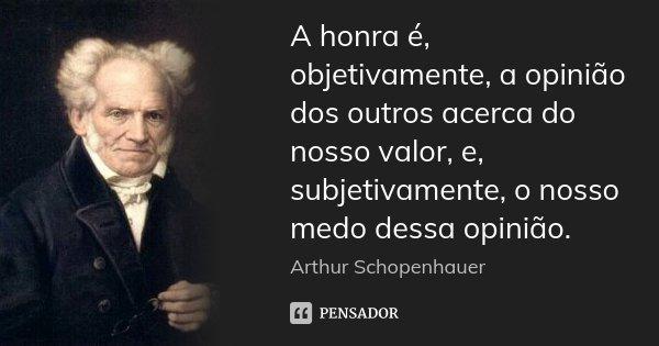 A honra é, objetivamente, a opinião dos outros acerca do nosso valor, e, subjetivamente, o nosso medo dessa opinião.... Frase de Arthur Schopenhauer.