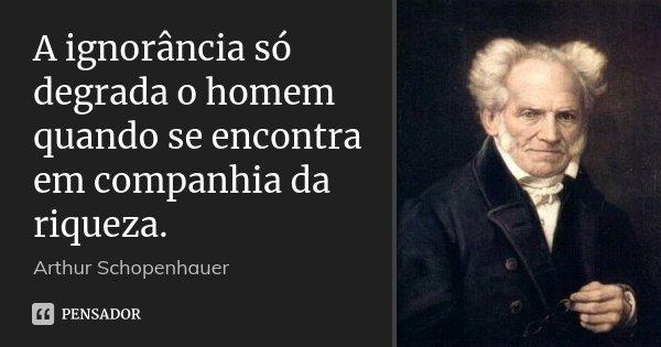 A ignorância só degrada o homem quando se encontra em companhia da riqueza.... Frase de Arthur Schopenhauer.