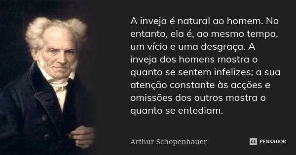 A inveja é natural ao homem. No entanto, ela é, ao mesmo tempo, um vício e uma desgraça. A inveja dos homens mostra o quanto se sentem infelizes; a sua atenção ... Frase de Arthur Schopenhauer.