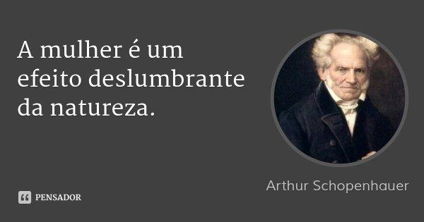 A mulher é um efeito deslumbrante da natureza.... Frase de Arthur Schopenhauer.