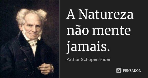 A Natureza não mente jamais.... Frase de Arthur Schopenhauer.
