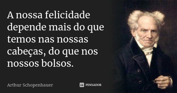 A nossa felicidade depende mais do que temos nas nossas cabeças, do que nos nossos bolsos.... Frase de Arthur Schopenhauer.