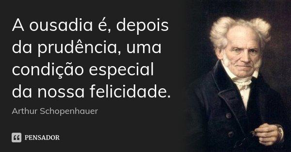 A ousadia é, depois da prudência, uma condição especial da nossa felicidade.... Frase de Arthur Schopenhauer.