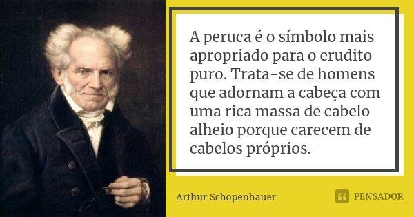 A peruca é o símbolo mais apropriado para o erudito puro. Trata-se de homens que adornam a cabeça com uma rica massa de cabelo alheio porque carecem de cabelos ... Frase de Arthur Schopenhauer.