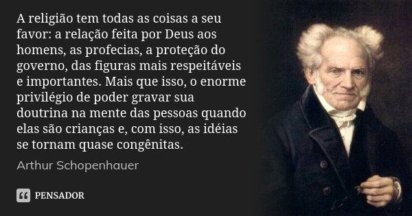 A religião tem todas as coisas a seu favor: a relação feita por Deus aos homens, as profecias, a proteção do governo, das figuras mais respeitáveis e importante... Frase de Arthur Schopenhauer.
