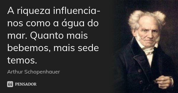 A riqueza influencia-nos como a água do mar. Quanto mais bebemos, mais sede temos.... Frase de Arthur Schopenhauer.