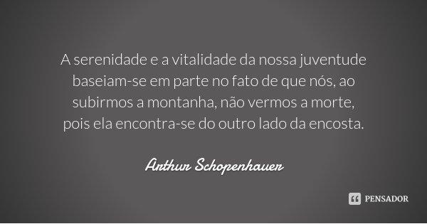 A serenidade e a vitalidade da nossa juventude baseiam-se em parte no fato de que nós, ao subirmos a montanha, não vermos a morte, pois ela encontra-se do outro... Frase de Arthur Schopenhauer.