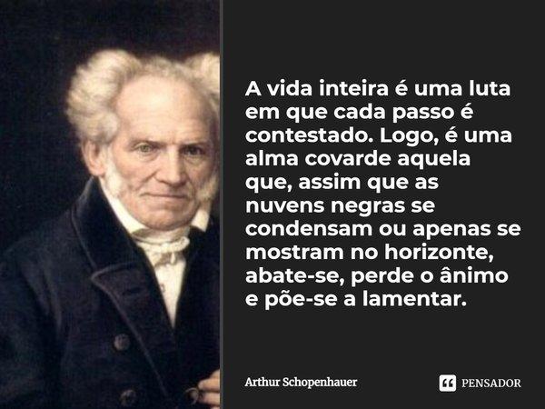 A vida inteira é uma luta em que cada passo é contestado. Logo, é uma alma cobarde aquela que, assim que as nuvens negras se condensam ou apenas se mostram no h... Frase de Arthur Schopenhauer.