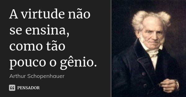 A virtude não se ensina, como tão pouco o gênio.... Frase de Arthur Schopenhauer.