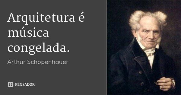 Arquitetura é música congelada.... Frase de Arthur Schopenhauer.