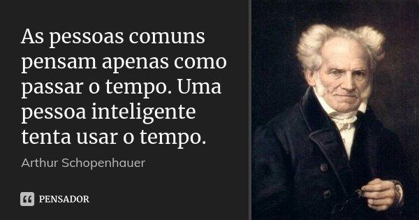 As pessoas comuns pensam apenas como passar o tempo. Uma pessoa inteligente tenta usar o tempo.... Frase de Arthur Schopenhauer.