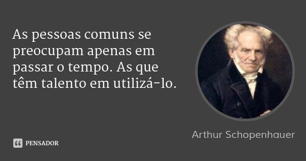 As pessoas comuns se preocupam apenas em passar o tempo. As que têm talento em utilizá-lo.... Frase de Arthur Schopenhauer.