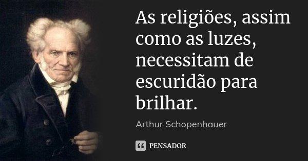 As religiões, assim como as luzes, necessitam de escuridão para brilhar.... Frase de Arthur Schopenhauer.