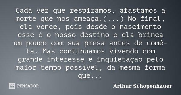 Cada vez que respiramos, afastamos a morte que nos ameaça.(...) No final, ela vence, pois desde o nascimento esse é o nosso destino e ela brinca um pouco com su... Frase de Arthur Schopenhauer.