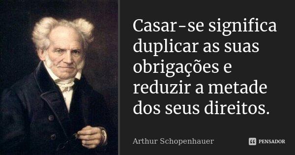 Casar-se significa duplicar as suas obrigações e reduzir a metade dos seus direitos.... Frase de Arthur Schopenhauer.