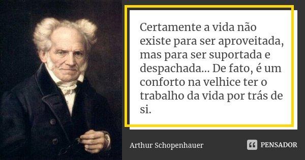 Certamente a vida não existe para ser aproveitada, mas para ser suportada e despachada... De fato, é um conforto na velhice ter o trabalho da vida por trás de s... Frase de Arthur Schopenhauer.