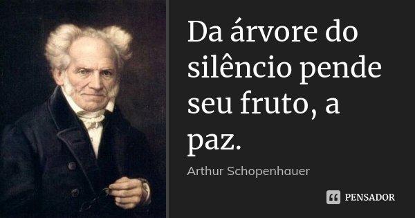 Da árvore do silêncio pende seu fruto, a paz.... Frase de Arthur Schopenhauer.