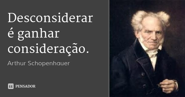 Desconsiderar é ganhar consideração.... Frase de Arthur Schopenhauer.