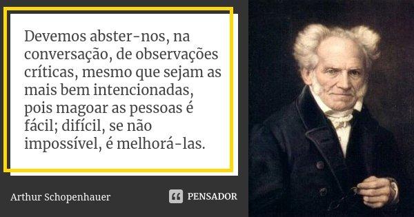 Devemos abster-nos, na conversação, de observações críticas, mesmo que sejam as mais bem intencionadas, pois magoar as pessoas é fácil; difícil, se não impossív... Frase de Arthur Schopenhauer.
