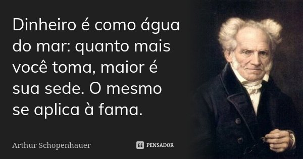 Dinheiro é como água do mar: quanto mais você toma, maior é sua sede. O mesmo se aplica à fama.... Frase de Arthur Schopenhauer.