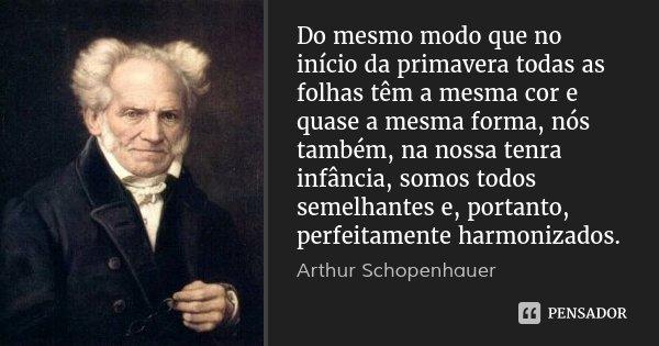 Do mesmo modo que no início da primavera todas as folhas têm a mesma cor e quase a mesma forma, nós também, na nossa tenra infância, somos todos semelhantes e, ... Frase de Arthur Schopenhauer.