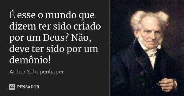 É esse o mundo que dizem ter sido criado por um Deus? Não, deve ter sido por um demônio!... Frase de Arthur Schopenhauer.
