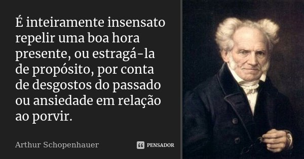 É inteiramente insensato repelir uma boa hora presente, ou estragá-la de propósito, por conta de desgostos do passado ou ansiedade em relação ao porvir.... Frase de Arthur Schopenhauer.