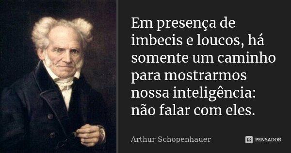 Em presença de imbecis e loucos, há somente um caminho para mostrarmos nossa inteligência: não falar com eles.... Frase de Arthur Schopenhauer.