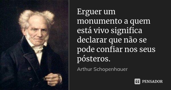 Erguer um monumento a quem está vivo significa declarar que não se pode confiar nos seus pósteros.... Frase de Arthur Schopenhauer.