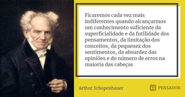 Ficaremos cada vez mais indiferentes quando alcançarmos um conhecimento suficiente da superficialidade e da futilidade dos pensamentos, da limitação dos conceit... Frase de Arthur Schopenhauer.