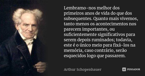 Lembramo-nos melhor dos primeiros anos de vida do que dos subsequentes. Quanto mais vivemos, tanto menos os acontecimentos nos parecem importantes, ou suficient... Frase de Arthur Schopenhauer.