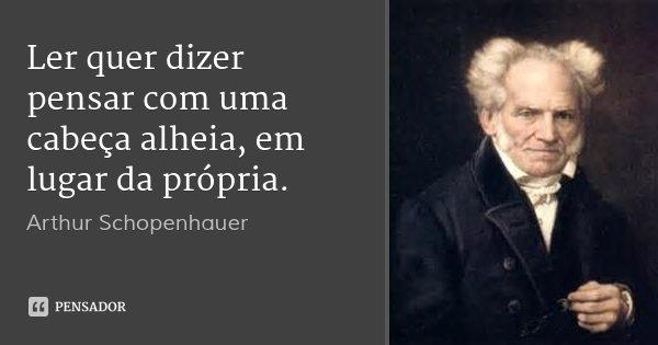 Ler quer dizer pensar com uma cabeça alheia, em lugar da própria.... Frase de Arthur Schopenhauer.