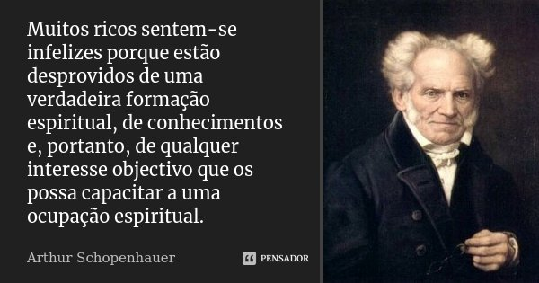 Muitos ricos sentem-se infelizes porque estão desprovidos de uma verdadeira formação espiritual, de conhecimentos e, portanto, de qualquer interesse objectivo q... Frase de Arthur Schopenhauer.