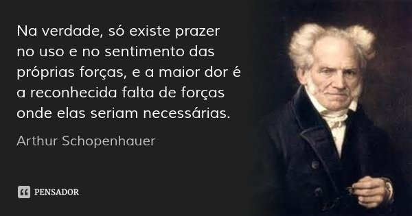 Na verdade, só existe prazer no uso e no sentimento das próprias forças, e a maior dor é a reconhecida falta de forças onde elas seriam necessárias.... Frase de Arthur Schopenhauer.