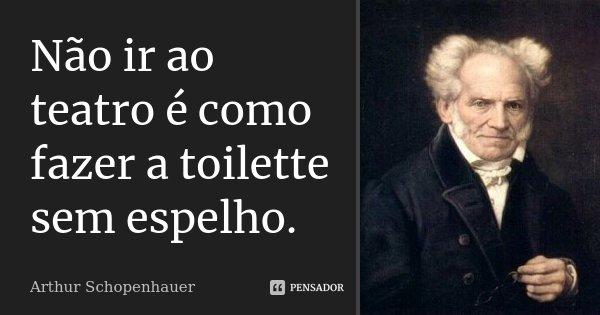 Não ir ao teatro é como fazer a toilette sem espelho.... Frase de Arthur Schopenhauer.