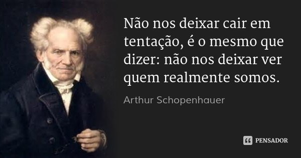 Não nos deixar cair em tentação, é o mesmo que dizer: não nos deixar ver quem realmente somos.... Frase de Arthur Schopenhauer.