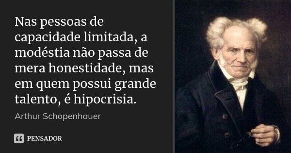 Nas pessoas de capacidade limitada, a modéstia não passa de mera honestidade, mas em quem possui grande talento, é hipocrisia.... Frase de Arthur Schopenhauer.