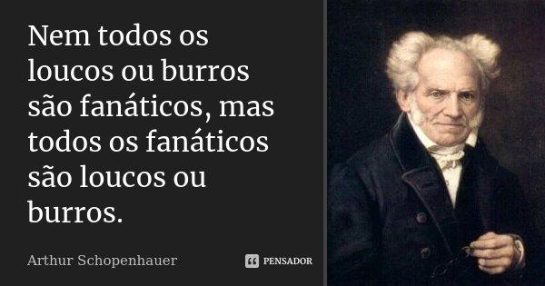 Nem todos os loucos ou burros são fanáticos, mas todos os fanáticos são loucos ou burros.... Frase de Arthur Schopenhauer.