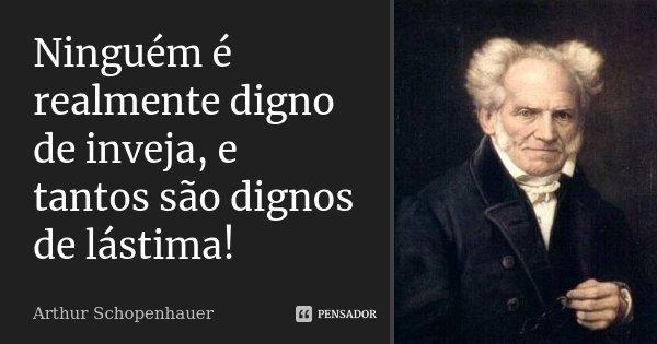 Ninguém é realmente digno de inveja, e tantos são dignos de lástima!... Frase de Arthur Schopenhauer.